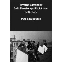 Továrna Barrandov: Svět filmařů a politická moc 1945-1970 - Petr Szczepanik